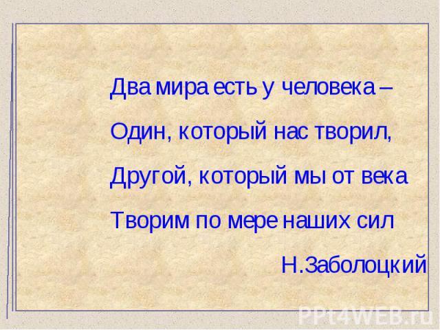 Два мира есть у человека – Один, который нас творил,Другой, который мы от века Творим по мере наших сил Н.Заболоцкий