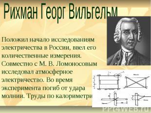 Рихман Георг Вильгельм Положил начало исследованиям электричества в России, ввел