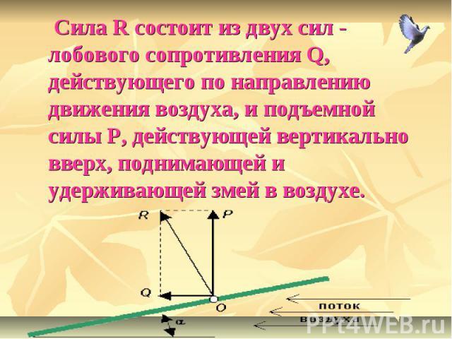 Сила R состоит из двух сил - лобового сопротивления Q, действующего по направлению движения воздуха, и подъемной силы P, действующей вертикально вверх, поднимающей и удерживающей змей в воздухе.