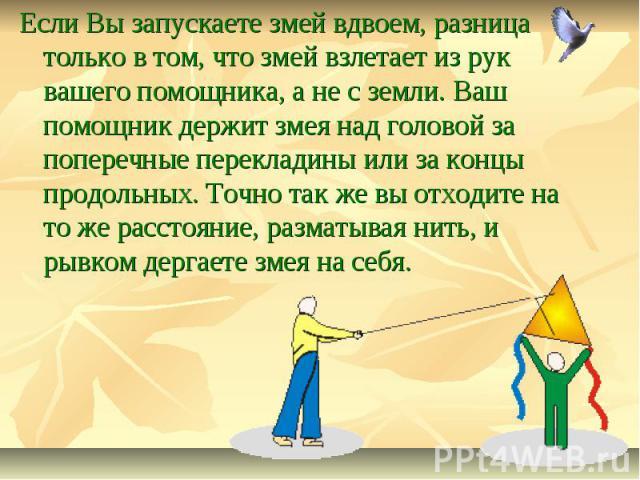 Если Вы запускаете змей вдвоем, разница только в том, что змей взлетает из рук вашего помощника, а не с земли. Ваш помощник держит змея над головой за поперечные перекладины или за концы продольных. Точно так же вы отходите на то же расстояние, разм…