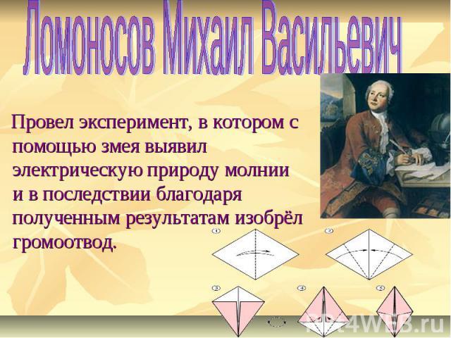 Ломоносов Михаил Васильевич Провел эксперимент, в котором с помощью змея выявил электрическую природу молнии и в последствии благодаря полученным результатам изобрёл громоотвод.