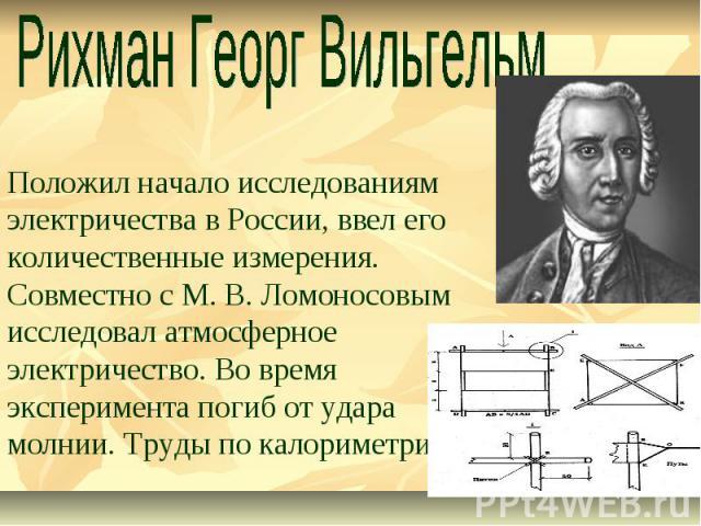 Рихман Георг Вильгельм Положил начало исследованиям электричества в России, ввел его количественные измерения. Совместно с М. В. Ломоносовым исследовал атмосферное электричество. Во время эксперимента погиб от удара молнии. Труды по калориметрии.