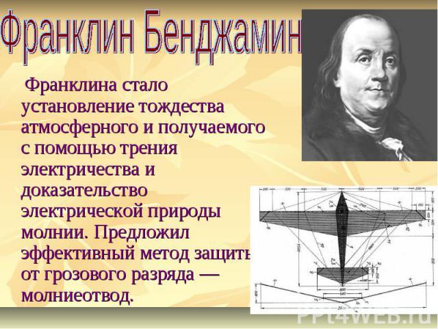 Франклин Бенджамин Франклина стало установление тождества атмосферного и получаемого с помощью трения электричества и доказательство электрической природы молнии. Предложил эффективный метод защиты от грозового разряда — молниеотвод.