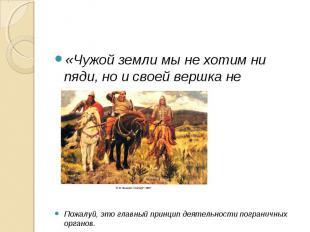 «Чужой земли мы не хотим ни пяди, но и своей вершка не отдадим…»Пожалуй, это гла