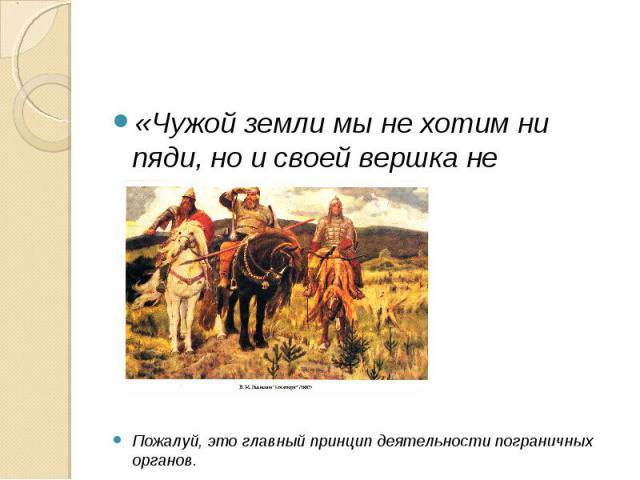 «Чужой земли мы не хотим ни пяди, но и своей вершка не отдадим…»Пожалуй, это главный принцип деятельности пограничных органов.