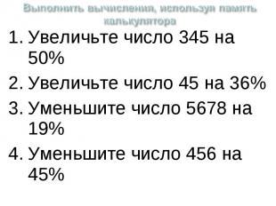 Выполнить вычисления, используя память калькулятора Увеличьте число 345 на 50%Ув