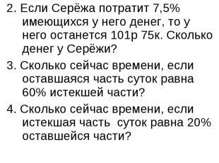 2. Если Серёжа потратит 7,5% имеющихся у него денег, то у него останется 101р 75