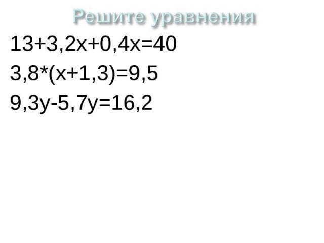Решите уравнения 13+3,2х+0,4х=403,8*(х+1,3)=9,59,3у-5,7у=16,2