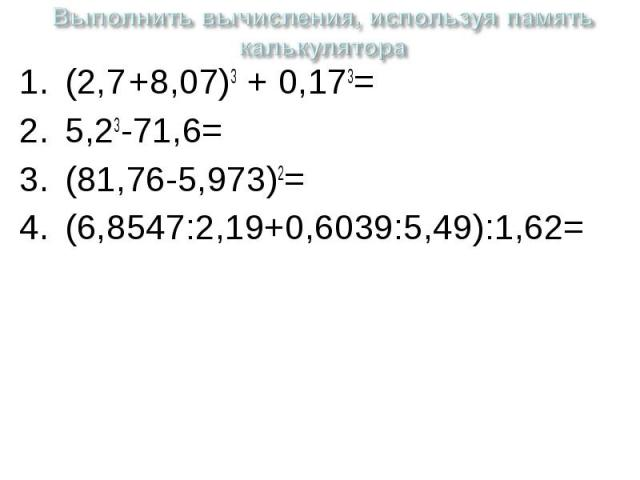 Выполнить вычисления, используя память калькулятора (2,7 +8,07)3 + 0,173=5,23-71,6=(81,76-5,973)2=(6,8547:2,19+0,6039:5,49):1,62=