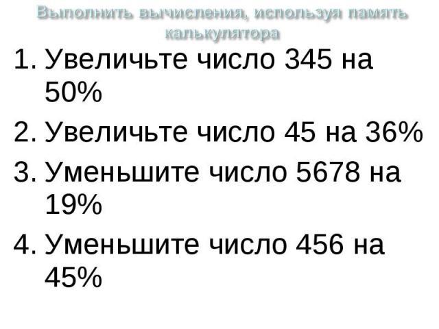 Выполнить вычисления, используя память калькулятора Увеличьте число 345 на 50%Увеличьте число 45 на 36%Уменьшите число 5678 на 19%Уменьшите число 456 на 45%