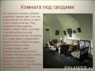 Комната под сводами Эта комната некогда служила кладовой, однако при Толстом кла