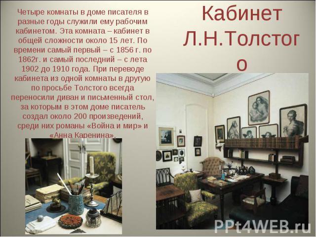 Кабинет Л.Н.Толстого Четыре комнаты в доме писателя в разные годы служили ему рабочим кабинетом. Эта комната – кабинет в общей сложности около 15 лет. По времени самый первый – с 1856 г. по 1862г. и самый последний – с лета 1902 до 1910 года. При пе…