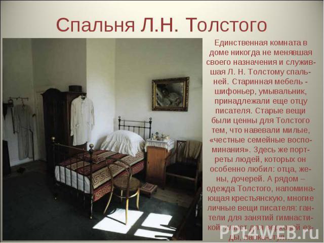 Спальня Л.Н. Толстого Единственная комната в доме никогда не менявшая своего назначения и служив-шая Л. Н. Толстому спаль-ней. Старинная мебель - шифоньер, умывальник, принадлежали еще отцу писателя. Старые вещи были ценны для Толстого тем, что наве…