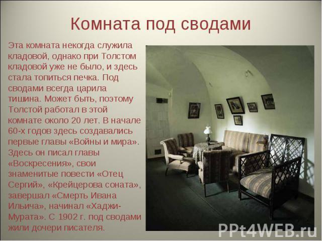 Комната под сводами Эта комната некогда служила кладовой, однако при Толстом кладовой уже не было, и здесь стала топиться печка. Под сводами всегда царила тишина. Может быть, поэтому Толстой работал в этой комнате около 20 лет. В начале 60-х годов з…