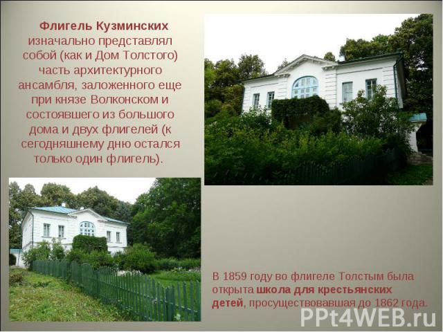 Флигель Кузминских изначально представлял собой (как и Дом Толстого) часть архитектурного ансамбля, заложенного еще при князе Волконском и состоявшего из большого дома и двух флигелей (к сегодняшнему дню остался только один флигель). В 1859 году в…