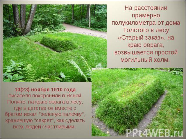 На расстоянии примерно полукилометра от дома Толстого в лесу «Старый заказ», на краю оврага, возвышается простой могильный холм. 10(23) ноября 1910 года писателя похоронили в Ясной Поляне, на краю оврага в лесу, где в детстве он вместе с братом иска…
