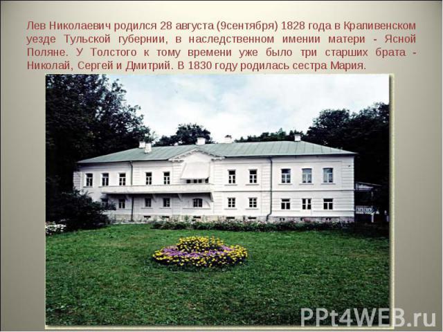 Лев Николаевич родился 28 августа (9сентября) 1828 года в Крапивенском уезде Тульской губернии, в наследственном имении матери - Ясной Поляне. У Толстого к тому времени уже было три старших брата - Николай, Сергей и Дмитрий. В 1830 году родилась сес…