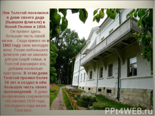 Лев Толстой поселился в доме своего деда (бывшем флигеле) в Ясной Поляне в 1856. Он провел здесь большую часть своей жизни.  Сюда привез он в 1862 году свою молодую жену. Позже небольшого флигеля уже не хватало для растущей семьи, и Толстой расшири…