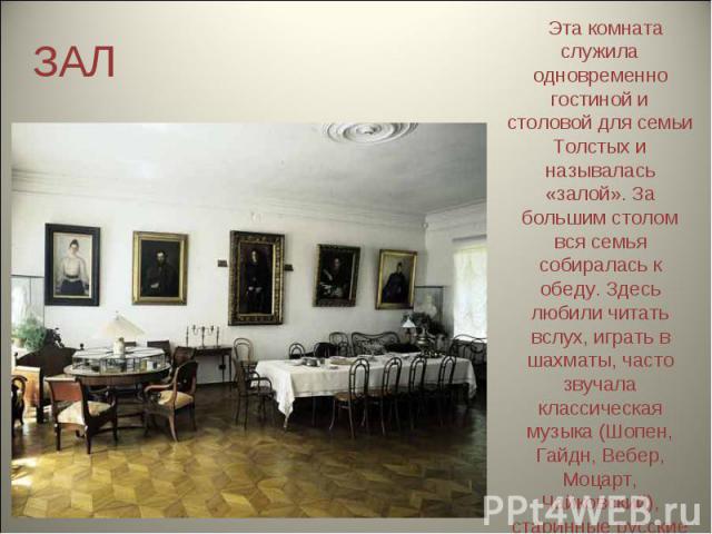 ЗАЛ Эта комната служила одновременно гостиной и столовой для семьи Толстых и называлась «залой». За большим столом вся семья собиралась к обеду. Здесь любили читать вслух, играть в шахматы, часто звучала классическая музыка (Шопен, Гайдн, Вебер, Моц…