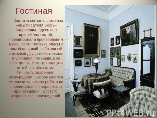 Гостиная Комната связана с именем жены писателя Софьи Андреевны. Здесь она принимала гостей, переписывала произведения мужа. Почти полвека рядом с ним был чуткий, заботливый и нежный друг, внимательная и усердная помощница во всех делах, мать тринад…