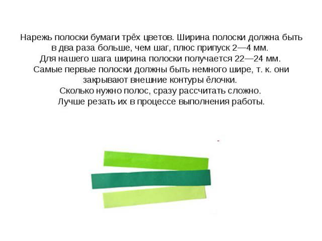 Нарежь полоски бумаги трёх цветов. Ширина полоски должна быть в два раза больше, чем шаг, плюс припуск 2—4 мм. Для нашего шага ширина полоски получается 22—24 мм. Самые первые полоски должны быть немного шире, т. к. они закрывают внешние контуры ёло…