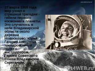 27 марта 1968 года мир узнал о страшной трагедии - гибелипервого космонавта пла