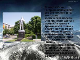 27 марта Юрия Гагарина вспоминают все его коллеги и те, кто готовит космические