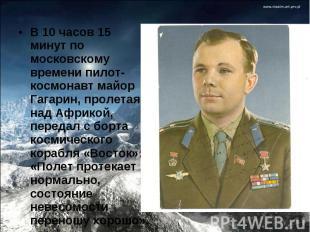 В 10 часов 15 минут по московскому времени пилот-космонавт майор Гагарин, пролет
