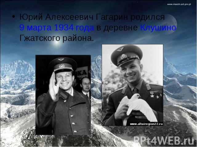 Юрий Алексеевич Гагарин родился 9 марта 1934 года в деревне Клушино Гжатского района.