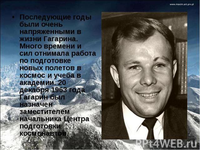 Последующие годы были очень напряженными в жизни Гагарина. Много времени и сил отнимала работа по подготовке новых полетов в космос и учеба в академии. 20 декабря 1963 года Гагарин был назначен заместителем начальника Центра подготовки космонавтов.