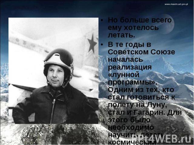 Но больше всего ему хотелось летать.В те годы в Советском Союзе началась реализация «лунной программы». Одним из тех, кто стал готовиться к полету на Луну, стал и Гагарин. Для этого было необходимо научить летать космический корабль «Союз».