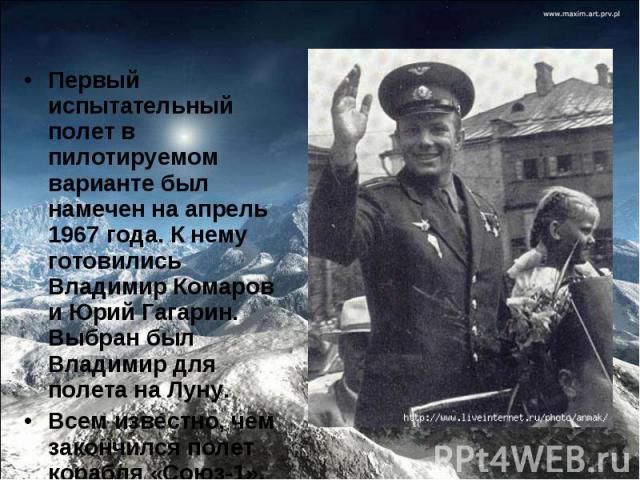 Первый испытательный полет в пилотируемом варианте был намечен на апрель 1967 года. К нему готовились Владимир Комаров и Юрий Гагарин. Выбран был Владимир для полета на Луну.Всем известно, чем закончился полет корабля «Союз-1».