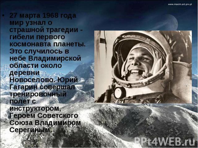 27 марта 1968 года мир узнал о страшной трагедии - гибелипервого космонавта планеты. Это случилось в небе Владимирской области около деревни Новоселово. Юрий Гагарин совершал тренировочный полет с инструктором, Героем Советского Союза Владимиром Се…