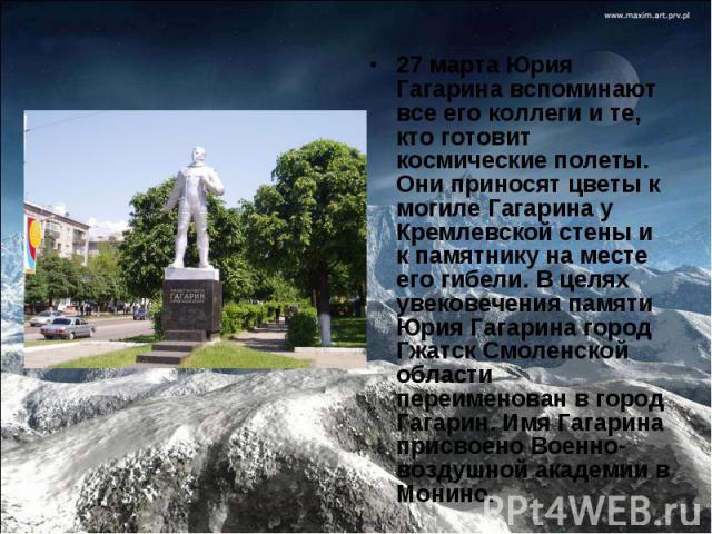 27 марта Юрия Гагарина вспоминают все его коллеги и те, кто готовит космические полеты. Они приносят цветы к могиле Гагарина у Кремлевской стены и к памятнику на месте его гибели. В целях увековечения памяти Юрия Гагарина город Гжатск Смоленской обл…