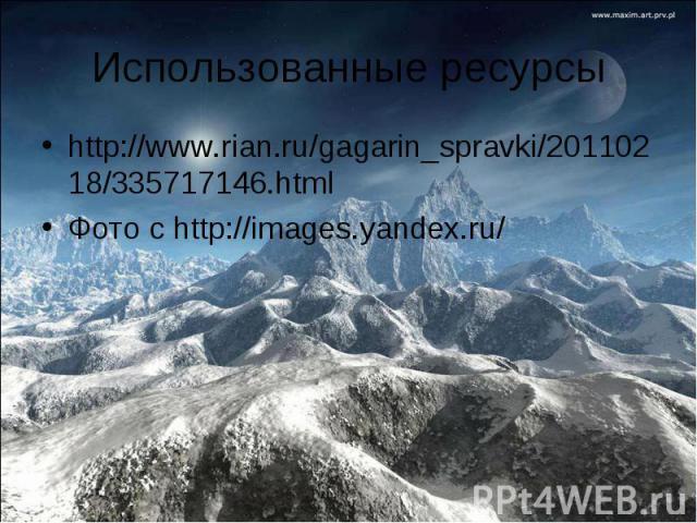 Использованные ресурсы http://www.rian.ru/gagarin_spravki/20110218/335717146.htmlФото с http://images.yandex.ru/
