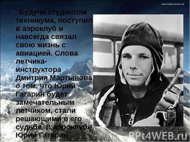 Будучи студентом техникума, поступил в аэроклуб и навсегда связал свою жизнь с авиацией. Слова летчика-инструктора Дмитрия Мартынова о том, что Юрий Гагарин будет замечательным летчиком, стали решающими в его судьбе. В аэроклубе Юрий Гагарин соверши…
