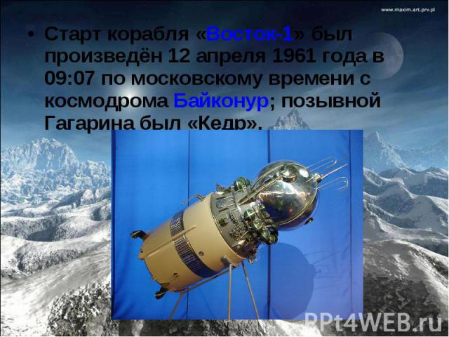 Старт корабля «Восток-1» был произведён 12 апреля 1961 года в 09:07 по московскому времени с космодрома Байконур; позывной Гагарина был «Кедр».