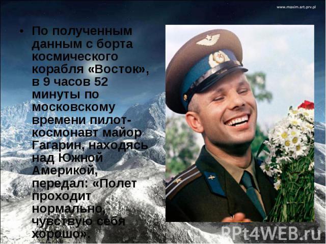 По полученным данным с борта космического корабля «Восток», в 9 часов 52 минуты по московскому времени пилот-космонавт майор Гагарин, находясь над Южной Америкой, передал: «Полет проходит нормально, чувствую себя хорошо».