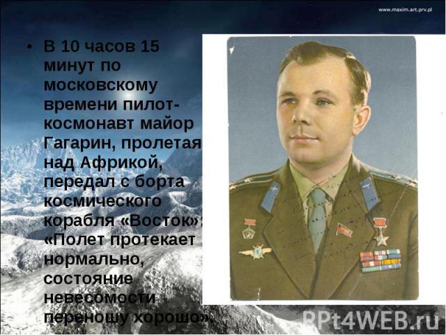 В 10 часов 15 минут по московскому времени пилот-космонавт майор Гагарин, пролетая над Африкой, передал с борта космического корабля «Восток»: «Полет протекает нормально, состояние невесомости переношу хорошо».