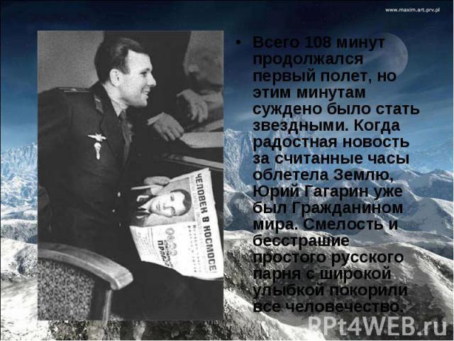 Всего 108 минут продолжался первый полет, но этим минутам суждено было стать звездными. Когда радостная новость за считанные часы облетела Землю, Юрий Гагарин уже был Гражданином мира. Смелость и бесстрашие простого русского парня с широкой улыбкой …