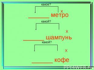 ______ метро ______ шампунь ______ кофе