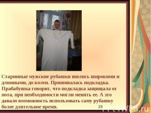 Старинные мужские рубашки шились широкими и длинными, до колен. Пришивалась подк