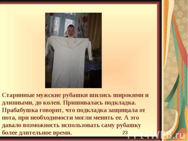 Старинные мужские рубашки шились широкими и длинными, до колен. Пришивалась подкладка. Прабабушка говорит, что подкладка защищала от пота, при необходимости могли менять ее. А это давало возможность использовать саму рубашку более длительное время.