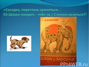 «Соседка, перестань срамиться, -Ей Шавка говорит, - тебе ль с Слоном возиться?!
