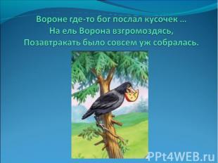 Вороне где-то бог послал кусочек …На ель Ворона взгромоздясь,Позавтракать было с