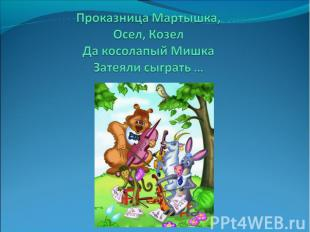 Проказница Мартышка,Осел, КозелДа косолапый МишкаЗатеяли сыграть …