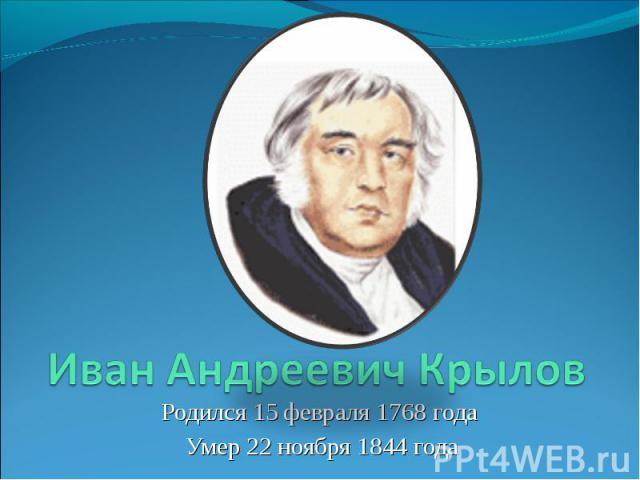 Иван Андреевич Крылов Родился 15 февраля 1768 года Умер 22 ноября 1844 года
