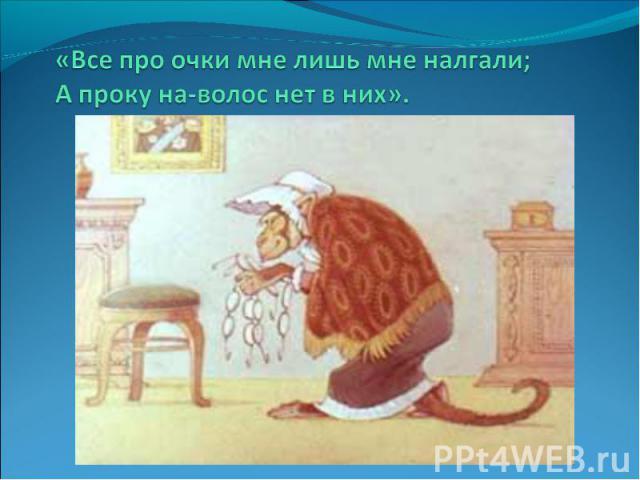 «Все про очки мне лишь мне налгали;А проку на-волос нет в них».