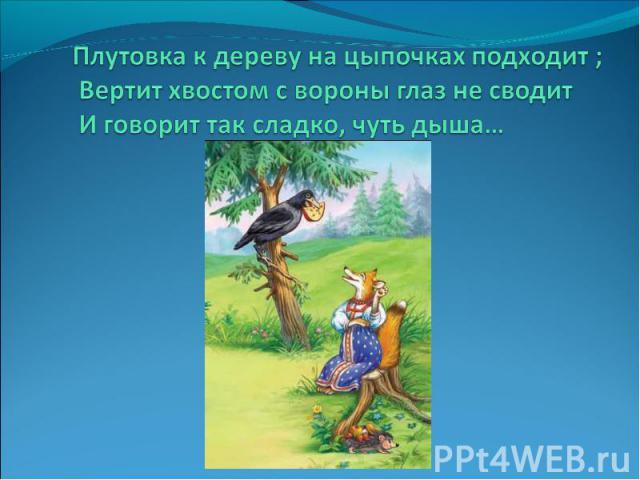 Плутовка к дереву на цыпочках подходит ;Вертит хвостом с вороны глаз не сводитИ говорит так сладко, чуть дыша…