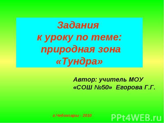 Задания к уроку по теме: природная зона «Тундра»Автор: учитель МОУ «СОШ №50» Егорова Г.Г.г.Чебоксары - 2010